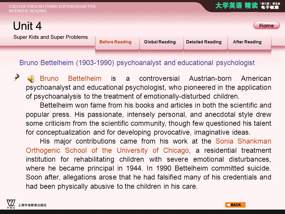 Before Reading_2_1 Before ReadingGlobal ReadingDetailed ReadingAfter Reading Bruno Bettelheim (1903-1990) psychoanalyst and educational psychologist Bruno Bettelheim is a controversial Austrian-born American psychoanalyst and educational psychologist, who pioneered in the application of psychoanalysis to the treatment of emotionally-disturbed children.