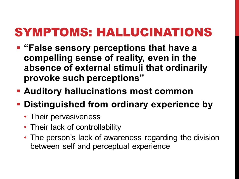 SYMPTOMS: HALLUCINATIONS  False sensory perceptions that have a compelling sense of reality, even in the absence of external stimuli that ordinarily provoke such perceptions  Auditory hallucinations most common  Distinguished from ordinary experience by Their pervasiveness Their lack of controllability The person's lack of awareness regarding the division between self and perceptual experience