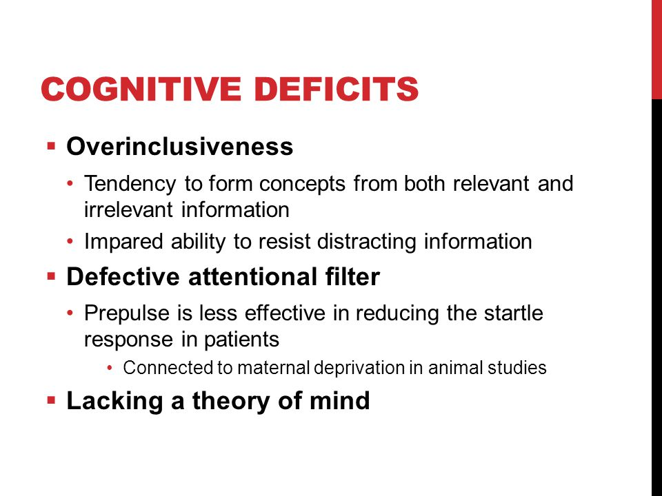 COGNITIVE DEFICITS  Overinclusiveness Tendency to form concepts from both relevant and irrelevant information Impared ability to resist distracting information  Defective attentional filter Prepulse is less effective in reducing the startle response in patients Connected to maternal deprivation in animal studies  Lacking a theory of mind