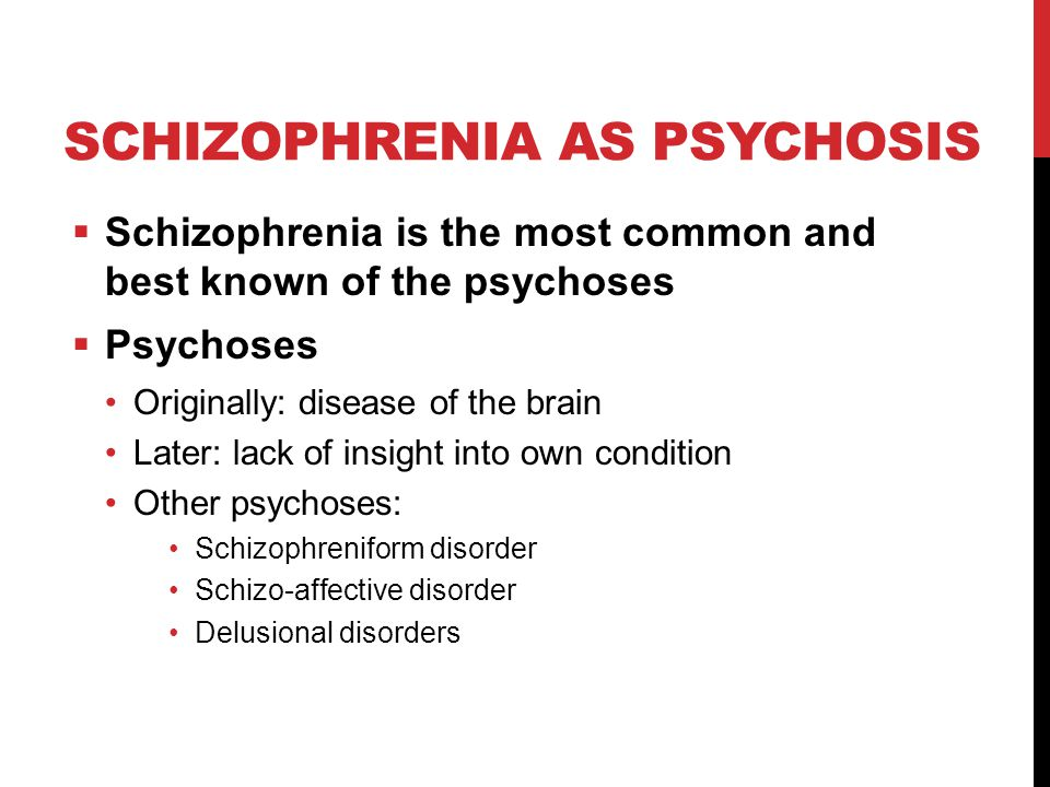 SCHIZOPHRENIA AS PSYCHOSIS  Schizophrenia is the most common and best known of the psychoses  Psychoses Originally: disease of the brain Later: lack of insight into own condition Other psychoses: Schizophreniform disorder Schizo-affective disorder Delusional disorders