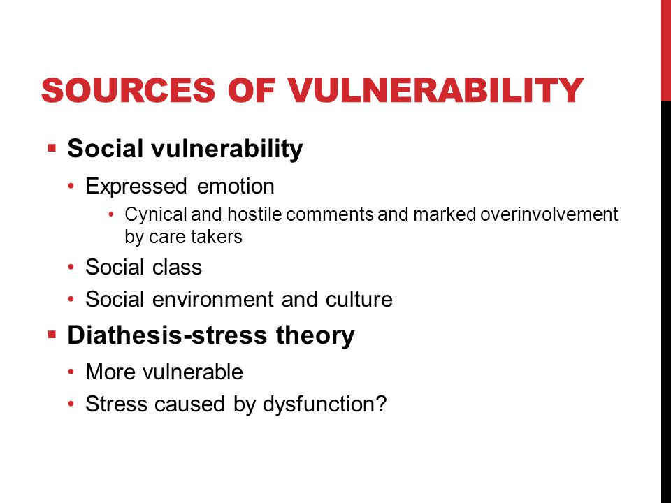 SOURCES OF VULNERABILITY  Social vulnerability Expressed emotion Cynical and hostile comments and marked overinvolvement by care takers Social class Social environment and culture  Diathesis-stress theory More vulnerable Stress caused by dysfunction
