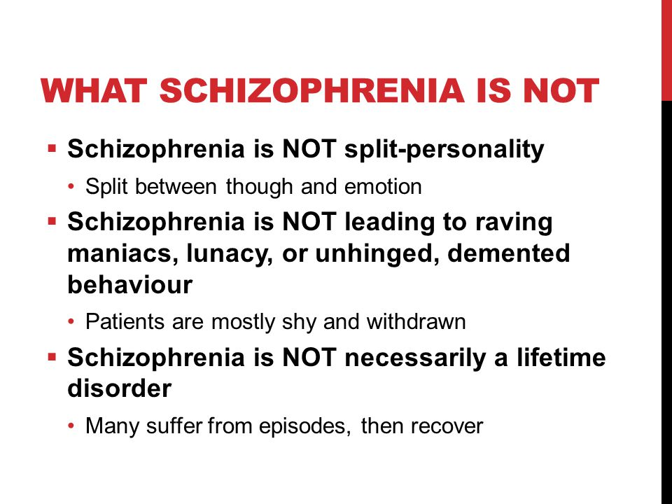 WHAT SCHIZOPHRENIA IS NOT  Schizophrenia is NOT split-personality Split between though and emotion  Schizophrenia is NOT leading to raving maniacs, lunacy, or unhinged, demented behaviour Patients are mostly shy and withdrawn  Schizophrenia is NOT necessarily a lifetime disorder Many suffer from episodes, then recover