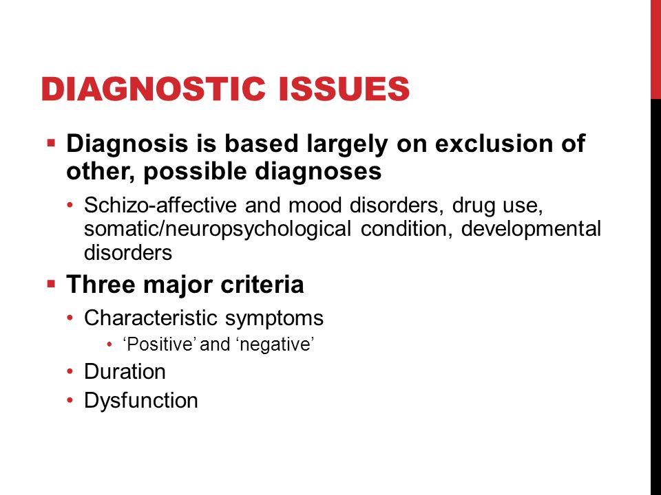 DIAGNOSTIC ISSUES  Diagnosis is based largely on exclusion of other, possible diagnoses Schizo-affective and mood disorders, drug use, somatic/neuropsychological condition, developmental disorders  Three major criteria Characteristic symptoms 'Positive' and 'negative' Duration Dysfunction