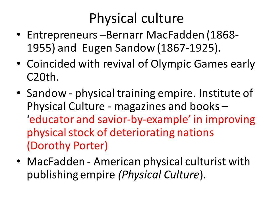 Physical culture Entrepreneurs –Bernarr MacFadden (1868- 1955) and Eugen Sandow (1867-1925).