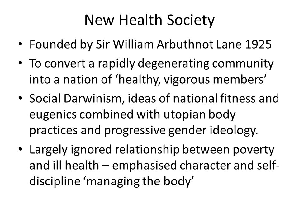 New Health Society Founded by Sir William Arbuthnot Lane 1925 To convert a rapidly degenerating community into a nation of 'healthy, vigorous members' Social Darwinism, ideas of national fitness and eugenics combined with utopian body practices and progressive gender ideology.