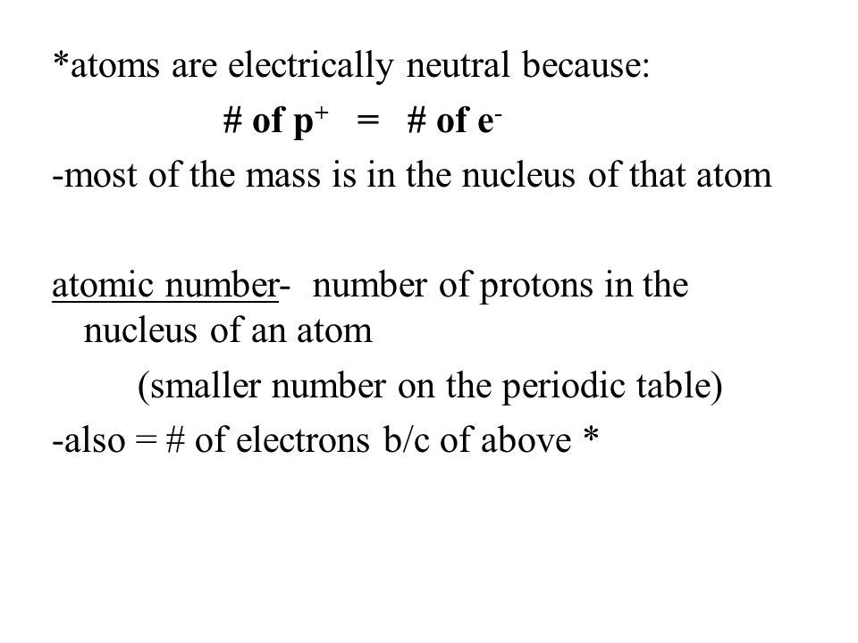*atoms are electrically neutral because: # of p + = # of e - -most of the mass is in the nucleus of that atom atomic number- number of protons in the