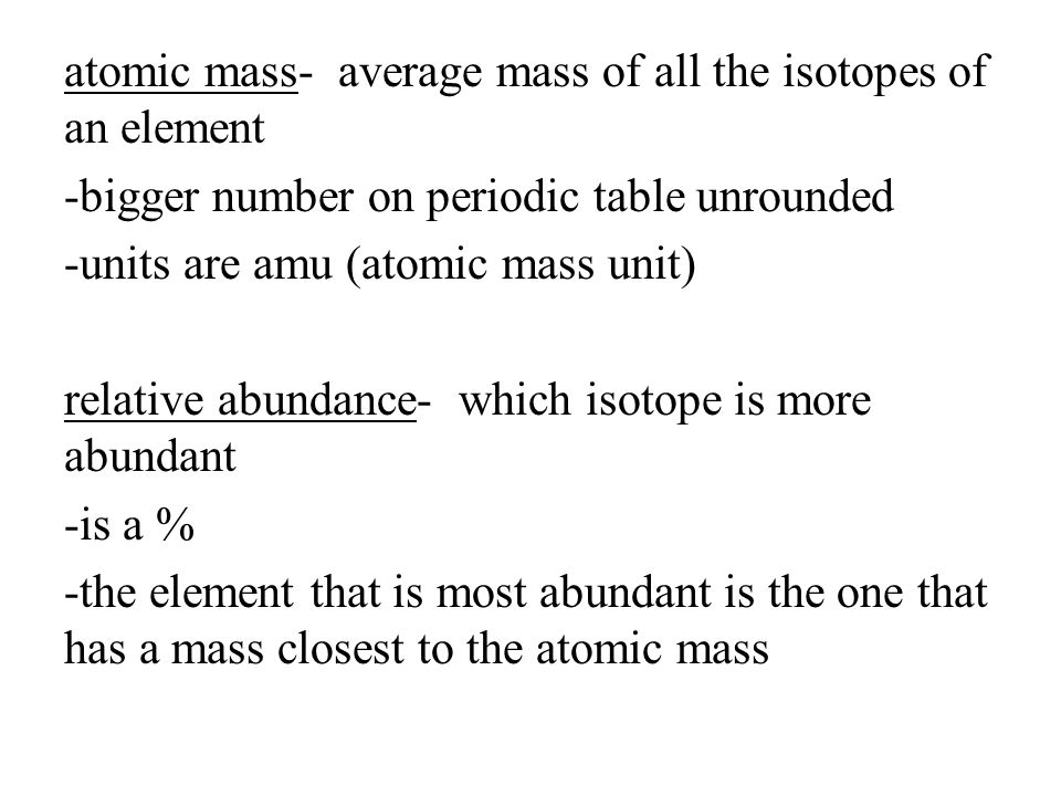 atomic mass- average mass of all the isotopes of an element -bigger number on periodic table unrounded -units are amu (atomic mass unit) relative abun