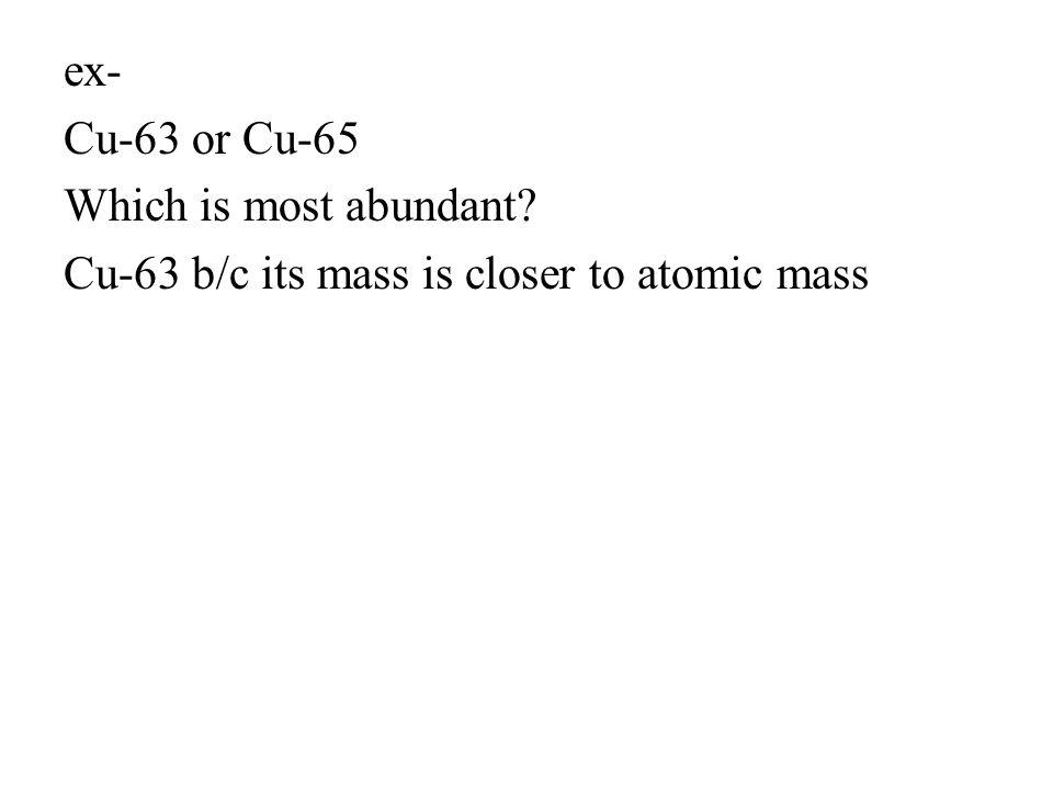 ex- Cu-63 or Cu-65 Which is most abundant? Cu-63 b/c its mass is closer to atomic mass