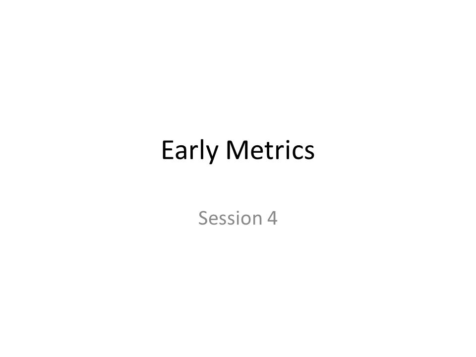 Early Metrics Session 4