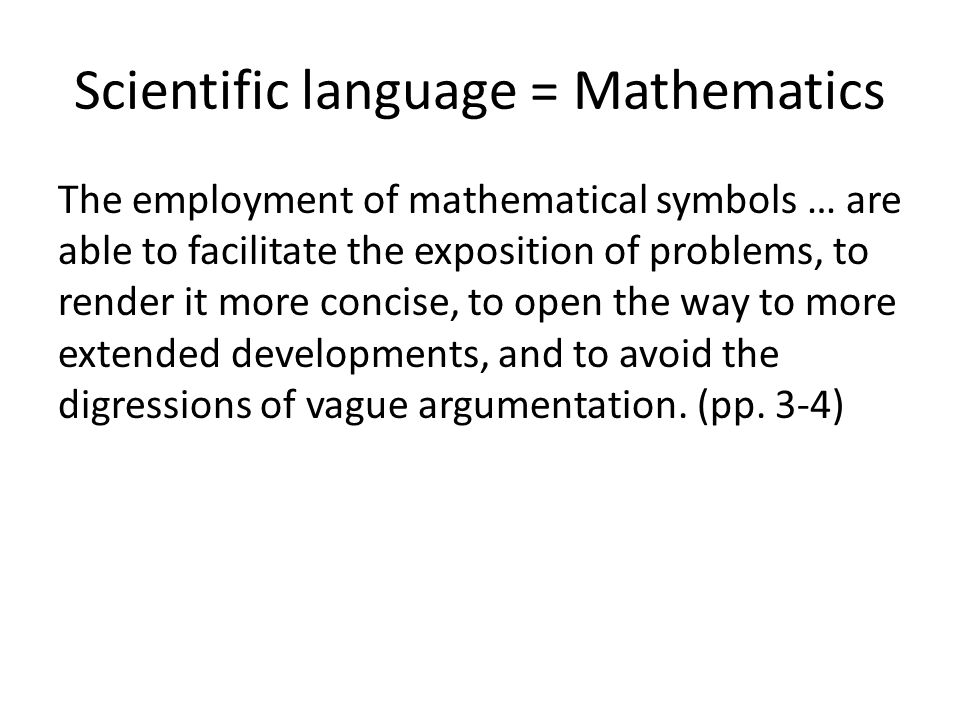 Scientific language = Mathematics The employment of mathematical symbols … are able to facilitate the exposition of problems, to render it more concise, to open the way to more extended developments, and to avoid the digressions of vague argumentation.
