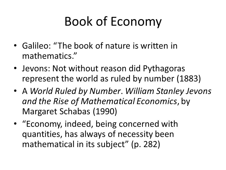 Book of Economy Galileo: The book of nature is written in mathematics. Jevons: Not without reason did Pythagoras represent the world as ruled by number (1883) A World Ruled by Number.