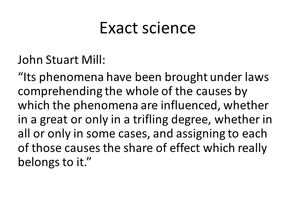 Exact science John Stuart Mill: Its phenomena have been brought under laws comprehending the whole of the causes by which the phenomena are influenced, whether in a great or only in a trifling degree, whether in all or only in some cases, and assigning to each of those causes the share of effect which really belongs to it.
