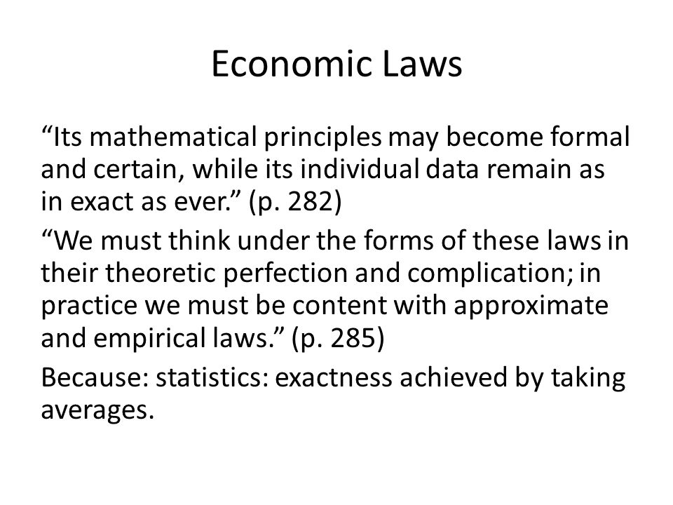 """Economic Laws """"Its mathematical principles may become formal and certain, while its individual data remain as in exact as ever."""" (p. 282) """"We must thi"""