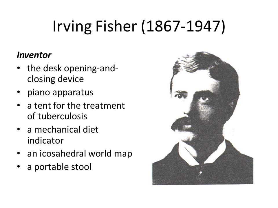 Irving Fisher (1867-1947) Inventor the desk opening-and- closing device piano apparatus a tent for the treatment of tuberculosis a mechanical diet ind