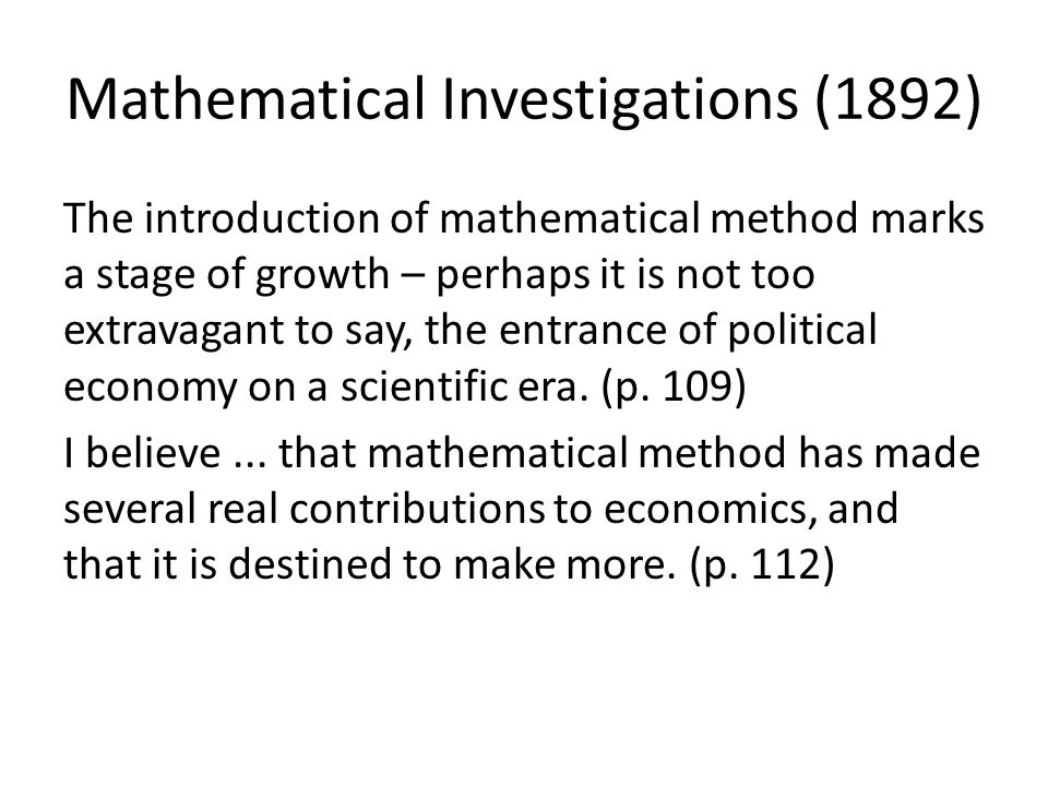 Mathematical Investigations (1892) The introduction of mathematical method marks a stage of growth – perhaps it is not too extravagant to say, the ent