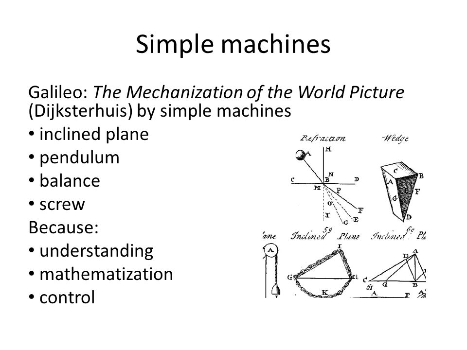 Simple machines Galileo: The Mechanization of the World Picture (Dijksterhuis) by simple machines inclined plane pendulum balance screw Because: under