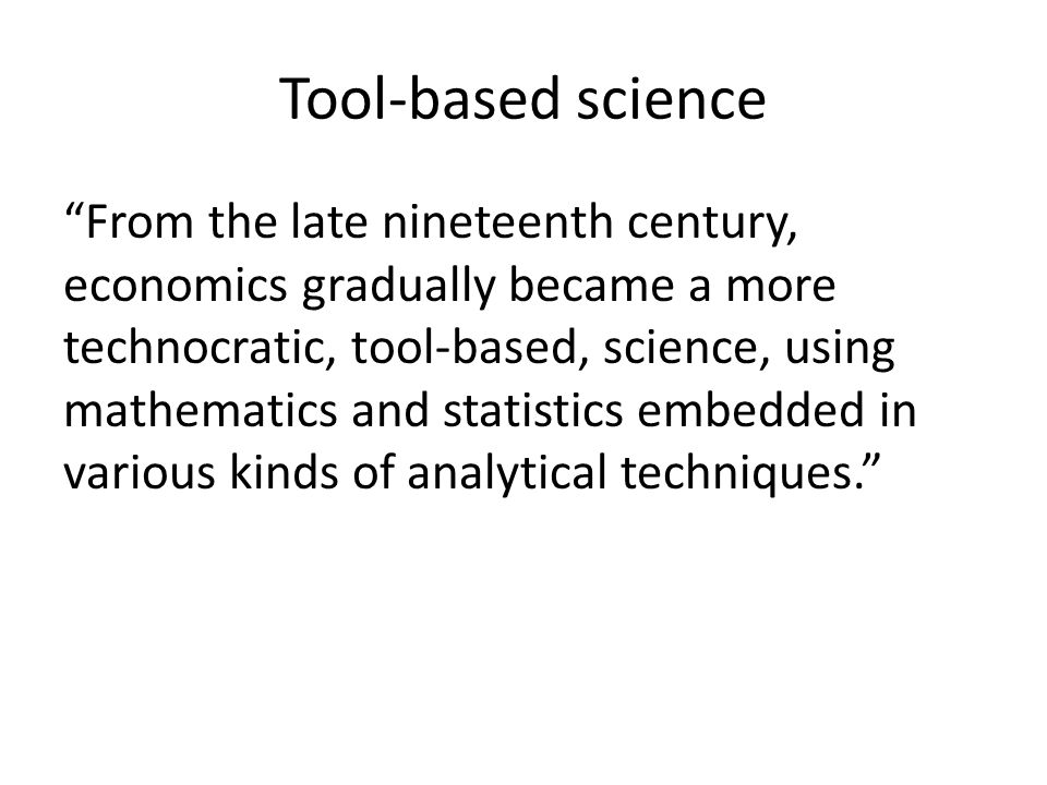 Tool-based science From the late nineteenth century, economics gradually became a more technocratic, tool-based, science, using mathematics and statistics embedded in various kinds of analytical techniques.