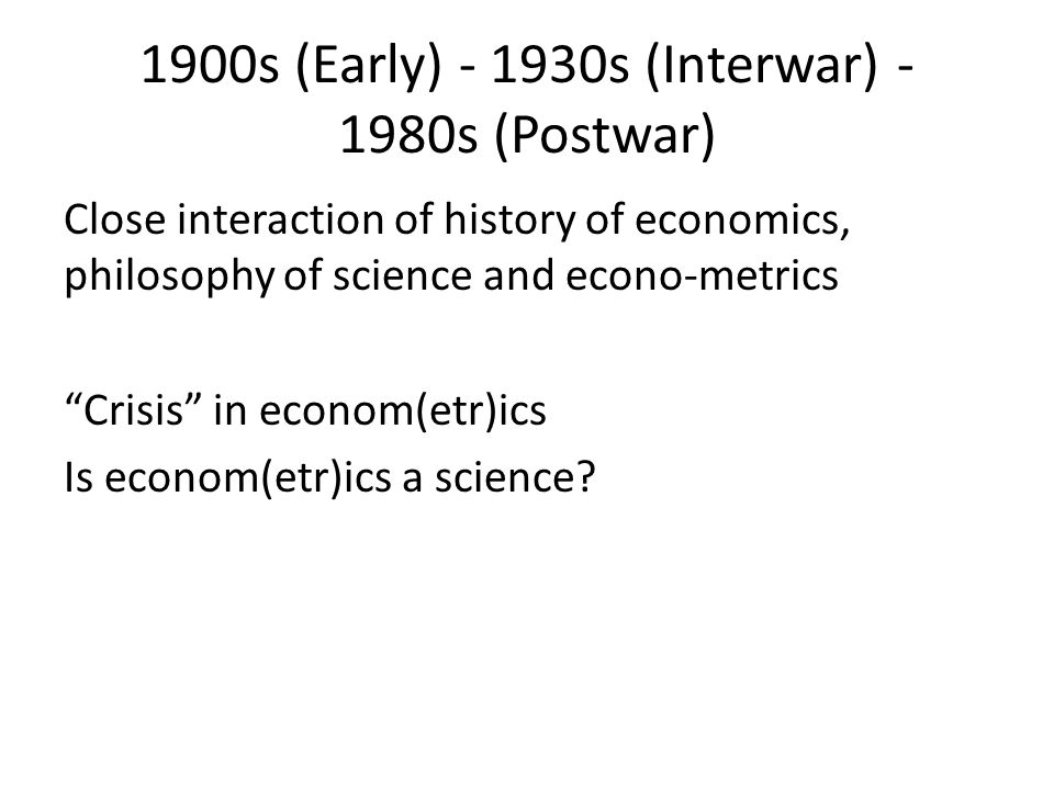 1900s (Early) - 1930s (Interwar) - 1980s (Postwar) Close interaction of history of economics, philosophy of science and econo-metrics Crisis in econom(etr)ics Is econom(etr)ics a science?