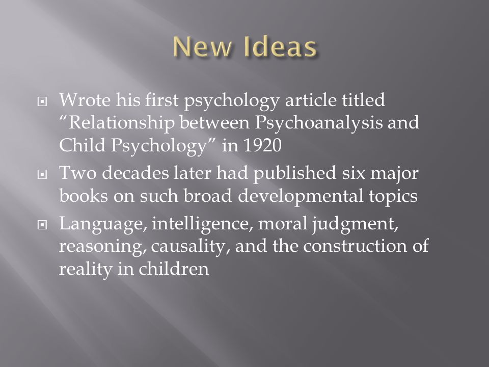  Wrote his first psychology article titled Relationship between Psychoanalysis and Child Psychology in 1920  Two decades later had published six major books on such broad developmental topics  Language, intelligence, moral judgment, reasoning, causality, and the construction of reality in children