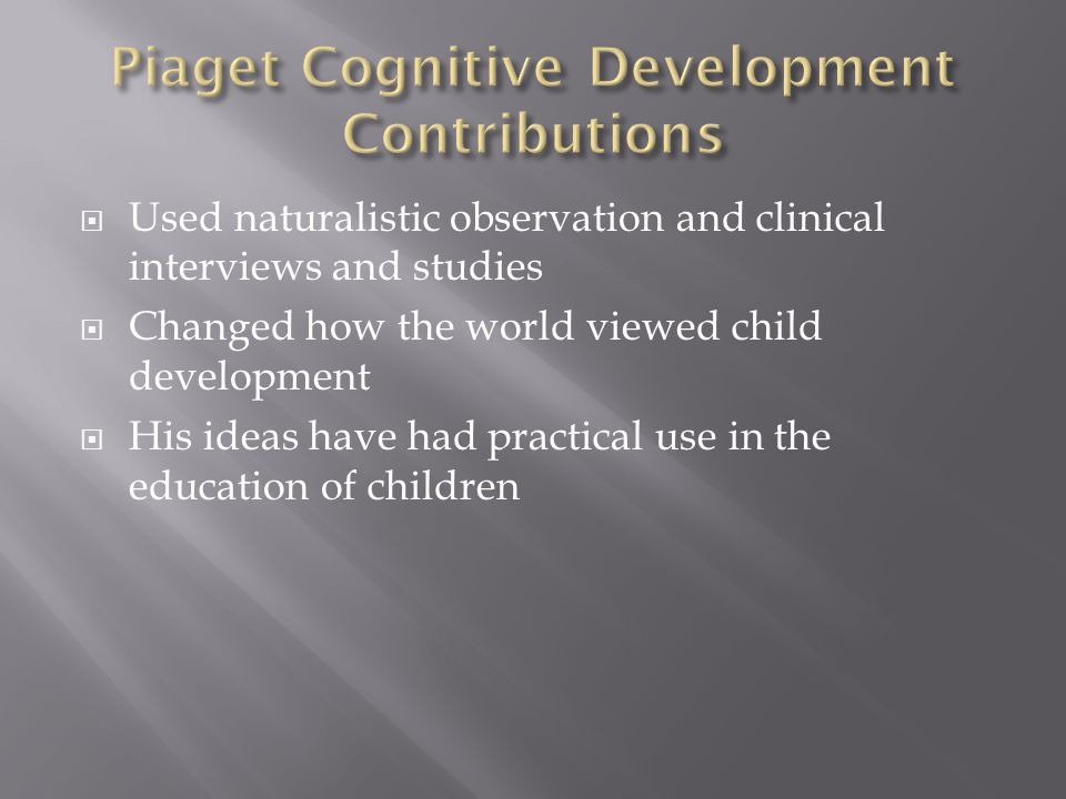  Used naturalistic observation and clinical interviews and studies  Changed how the world viewed child development  His ideas have had practical use in the education of children