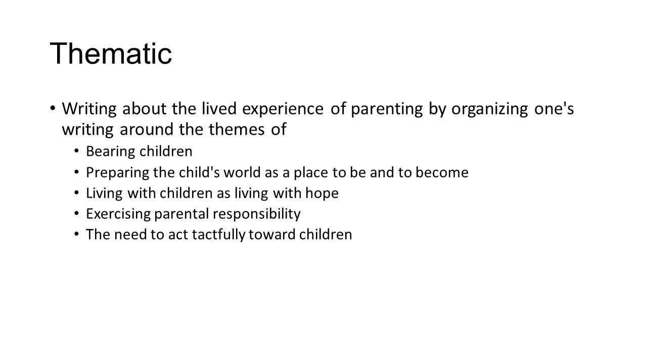 Thematic Writing about the lived experience of parenting by organizing one's writing around the themes of Bearing children Preparing the child's world