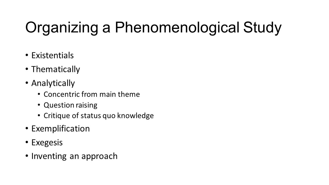 Organizing a Phenomenological Study Existentials Thematically Analytically Concentric from main theme Question raising Critique of status quo knowledg