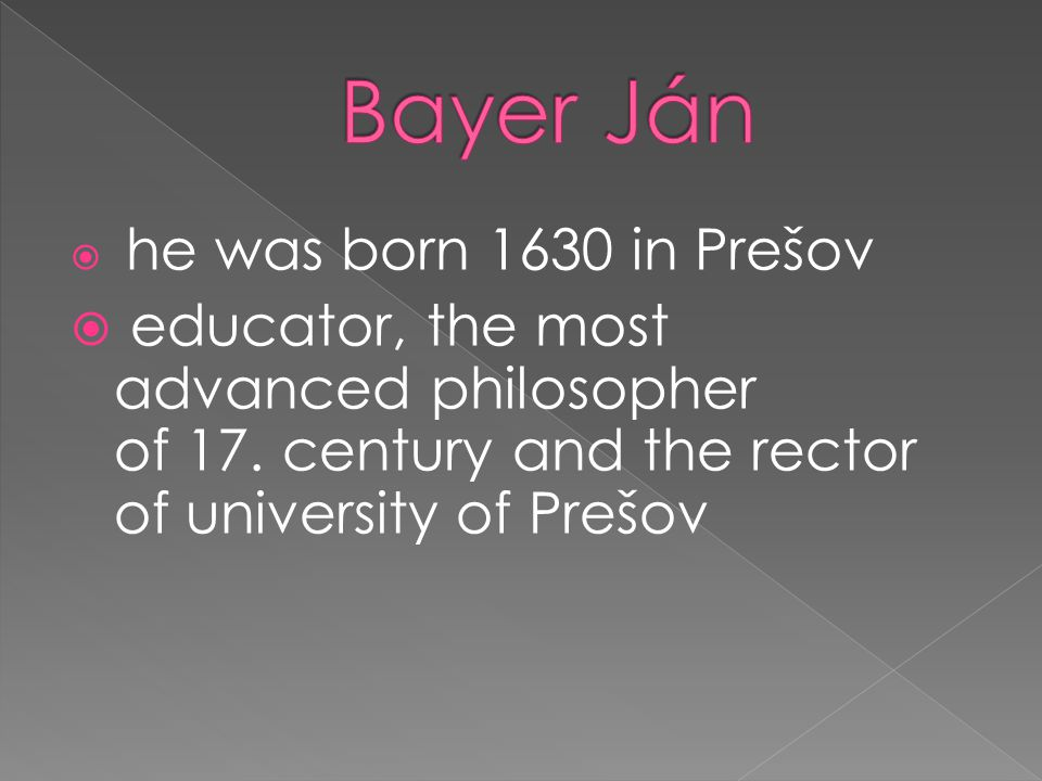  he was born 1630 in Prešov  educator, the most advanced philosopher of 17. century and the rector of university of Prešov