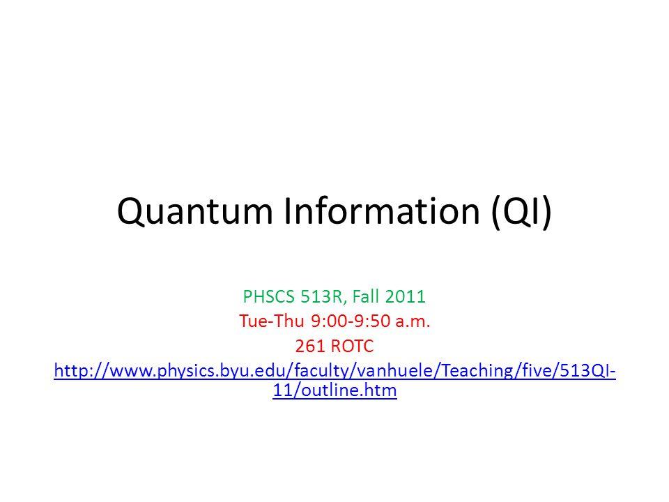 Quantum Information (QI) PHSCS 513R, Fall 2011 Tue-Thu 9:00-9:50 a.m. 261 ROTC http://www.physics.byu.edu/faculty/vanhuele/Teaching/five/513QI- 11/out