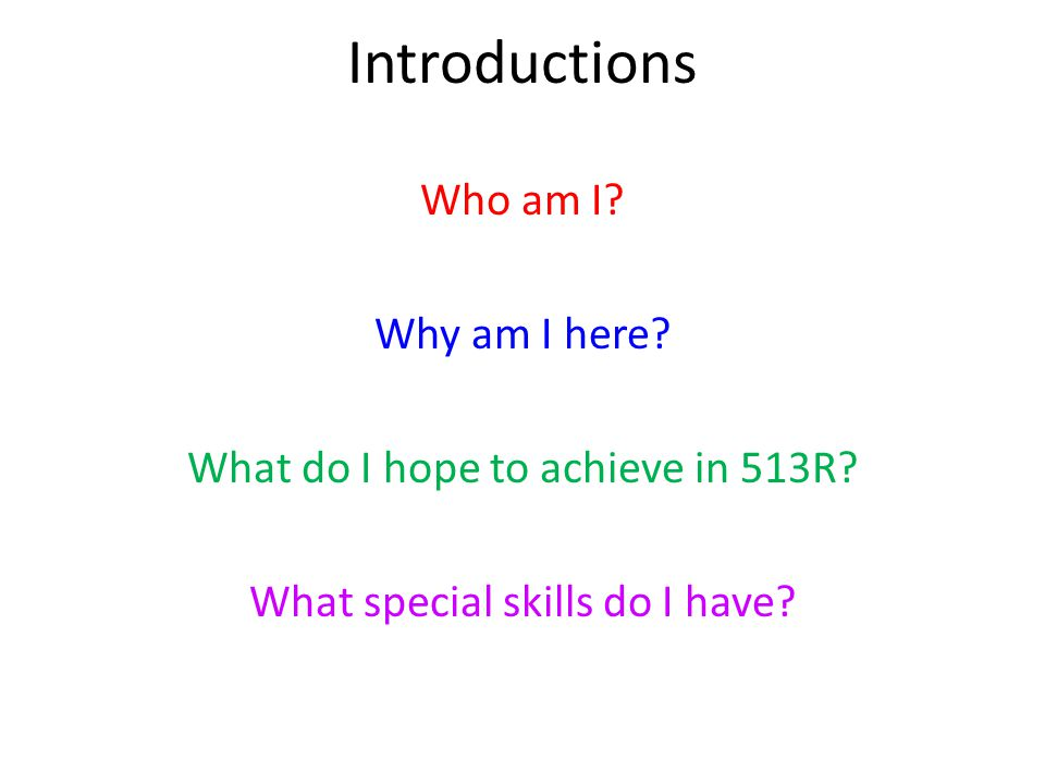 Introductions Who am I. Why am I here. What do I hope to achieve in 513R.