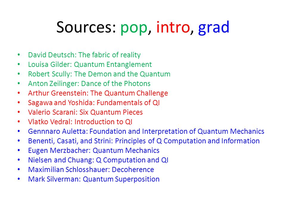 Sources: pop, intro, grad David Deutsch: The fabric of reality Louisa Gilder: Quantum Entanglement Robert Scully: The Demon and the Quantum Anton Zeilinger: Dance of the Photons Arthur Greenstein: The Quantum Challenge Sagawa and Yoshida: Fundamentals of QI Valerio Scarani: Six Quantum Pieces Vlatko Vedral: Introduction to QI Gennnaro Auletta: Foundation and Interpretation of Quantum Mechanics Benenti, Casati, and Strini: Principles of Q Computation and Information Eugen Merzbacher: Quantum Mechanics Nielsen and Chuang: Q Computation and QI Maximilian Schlosshauer: Decoherence Mark Silverman: Quantum Superposition