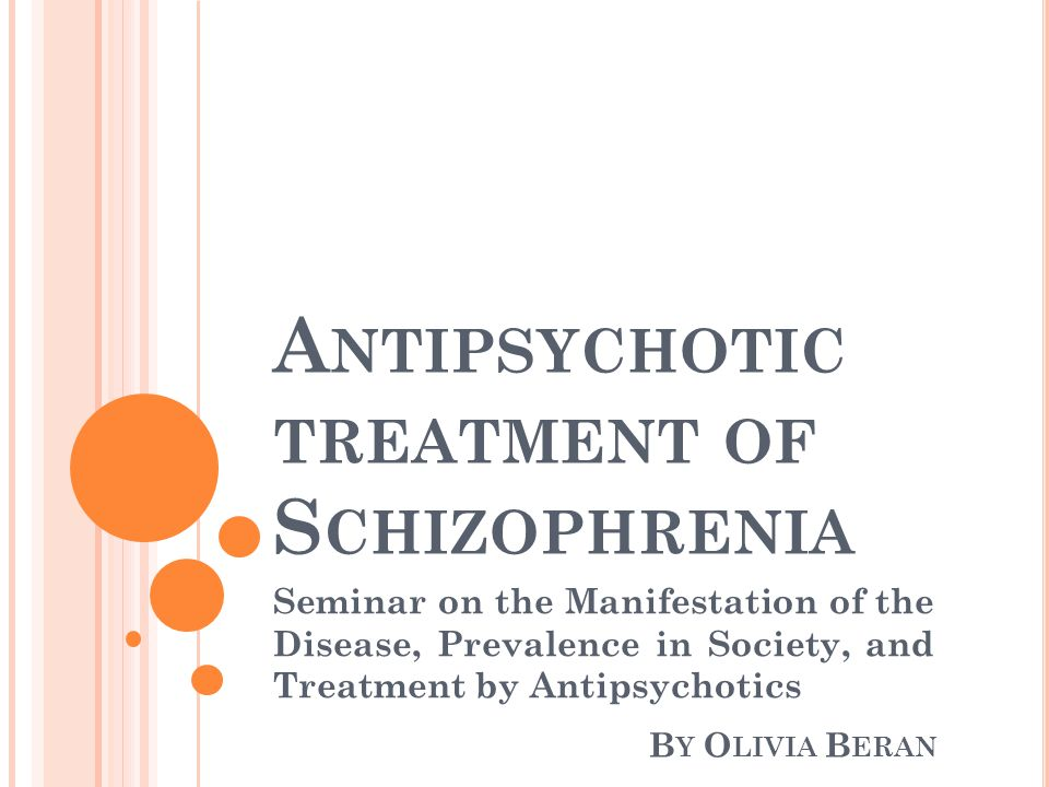 A NTIPSYCHOTIC TREATMENT OF S CHIZOPHRENIA Seminar on the Manifestation of the Disease, Prevalence in Society, and Treatment by Antipsychotics B Y O LIVIA B ERAN