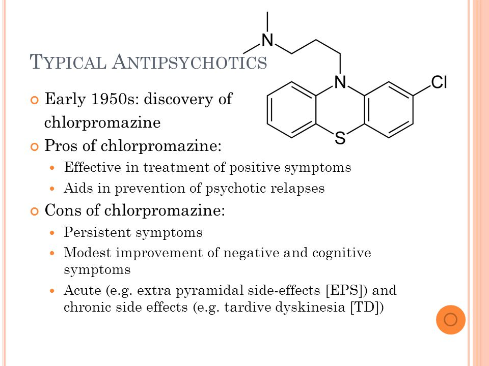 T YPICAL A NTIPSYCHOTICS Early 1950s: discovery of chlorpromazine Pros of chlorpromazine: Effective in treatment of positive symptoms Aids in prevention of psychotic relapses Cons of chlorpromazine: Persistent symptoms Modest improvement of negative and cognitive symptoms Acute (e.g.