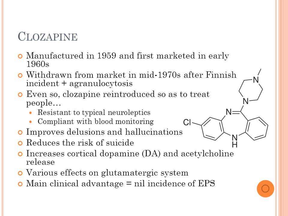 C LOZAPINE Manufactured in 1959 and first marketed in early 1960s Withdrawn from market in mid-1970s after Finnish incident + agranulocytosis Even so, clozapine reintroduced so as to treat people… Resistant to typical neuroleptics Compliant with blood monitoring Improves delusions and hallucinations Reduces the risk of suicide Increases cortical dopamine (DA) and acetylcholine release Various effects on glutamatergic system Main clinical advantage = nil incidence of EPS
