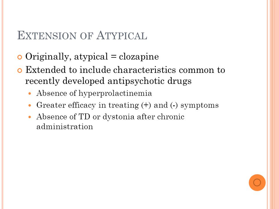 E XTENSION OF A TYPICAL Originally, atypical = clozapine Extended to include characteristics common to recently developed antipsychotic drugs Absence of hyperprolactinemia Greater efficacy in treating (+) and (-) symptoms Absence of TD or dystonia after chronic administration