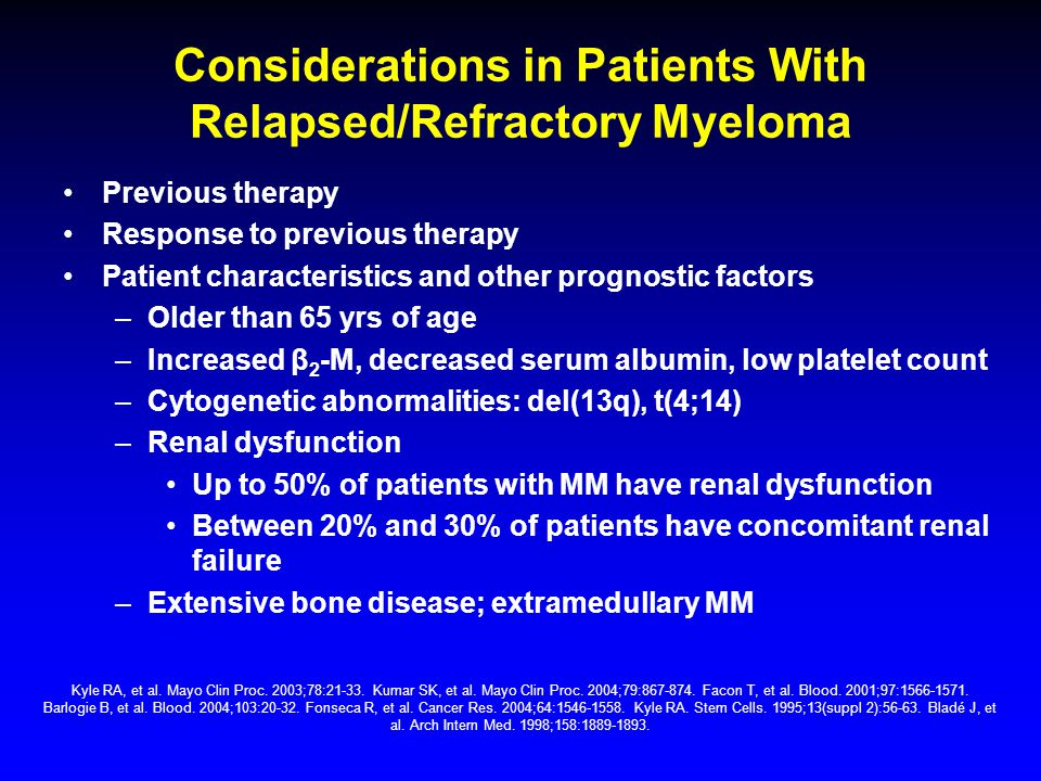 Considerations in Patients With Relapsed/Refractory Myeloma Previous therapy Response to previous therapy Patient characteristics and other prognostic factors –Older than 65 yrs of age –Increased β 2 -M, decreased serum albumin, low platelet count –Cytogenetic abnormalities: del(13q), t(4;14) –Renal dysfunction Up to 50% of patients with MM have renal dysfunction Between 20% and 30% of patients have concomitant renal failure –Extensive bone disease; extramedullary MM Kyle RA, et al.