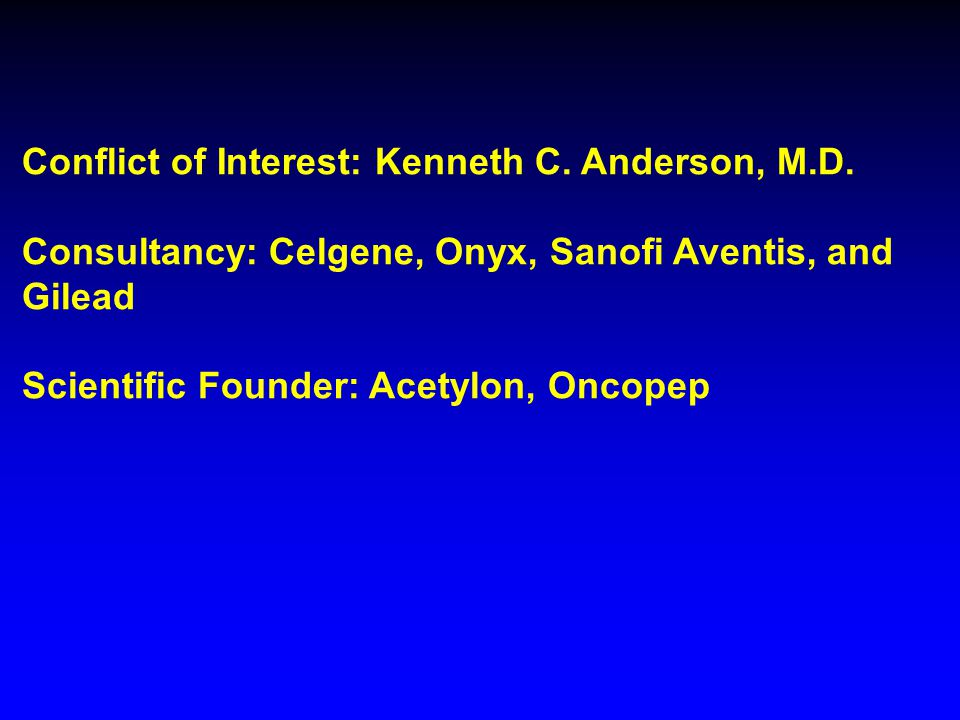 Conflict of Interest: Kenneth C. Anderson, M.D. Consultancy: Celgene, Onyx, Sanofi Aventis, and Gilead Scientific Founder: Acetylon, Oncopep