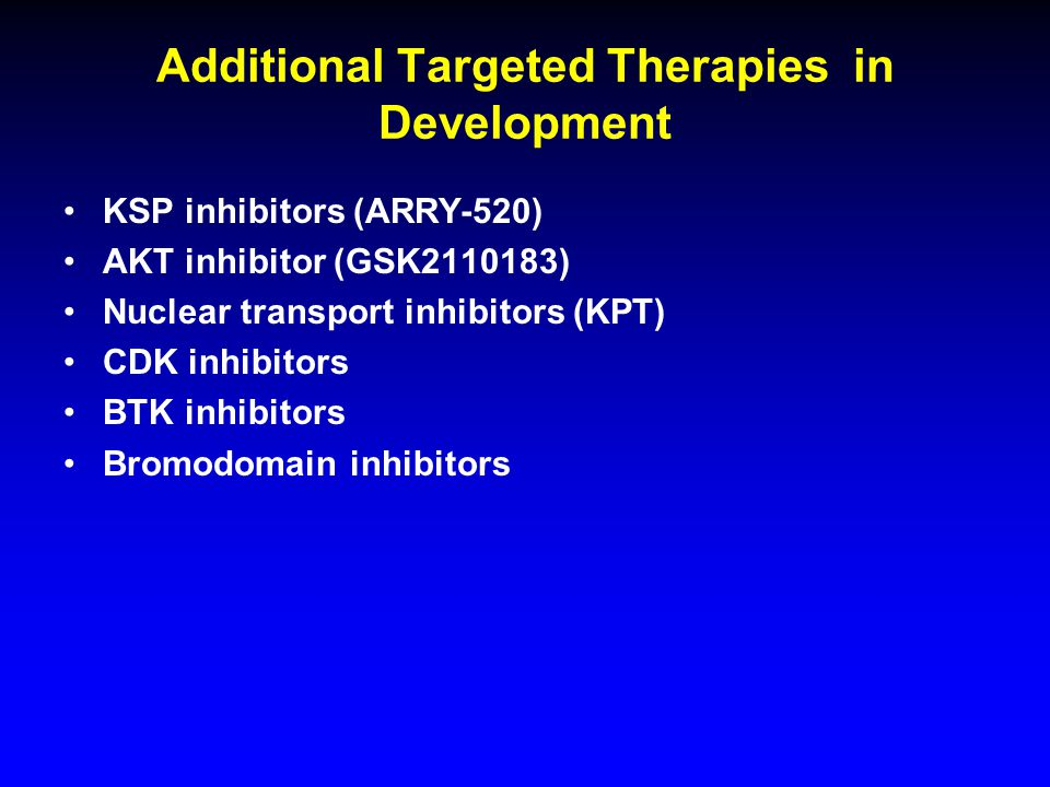 Additional Targeted Therapies in Development KSP inhibitors (ARRY-520) AKT inhibitor (GSK2110183) Nuclear transport inhibitors (KPT) CDK inhibitors BTK inhibitors Bromodomain inhibitors