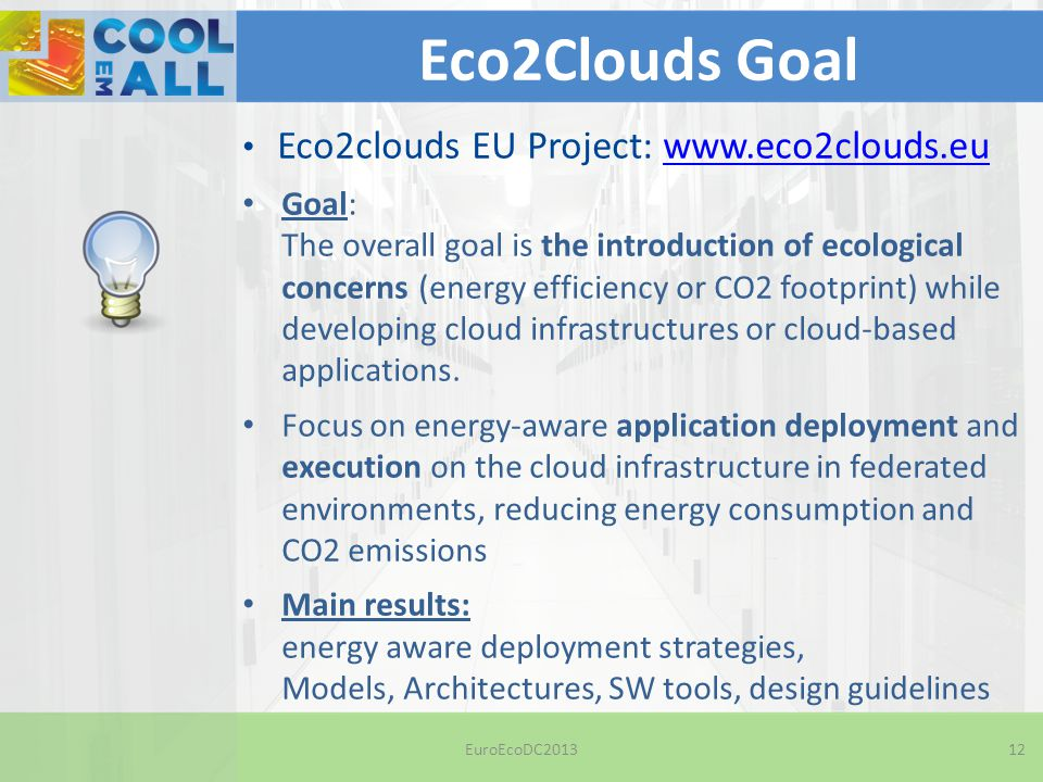 EuroEcoDC201312 Eco2Clouds Goal Eco2clouds EU Project: www.eco2clouds.euwww.eco2clouds.eu Goal: The overall goal is the introduction of ecological concerns (energy efficiency or CO2 footprint) while developing cloud infrastructures or cloud-based applications.