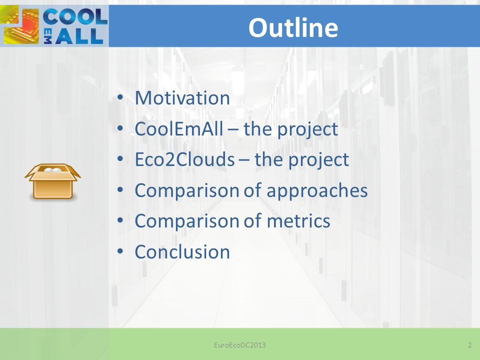 Outline Motivation CoolEmAll – the project Eco2Clouds – the project Comparison of approaches Comparison of metrics Conclusion EuroEcoDC20132