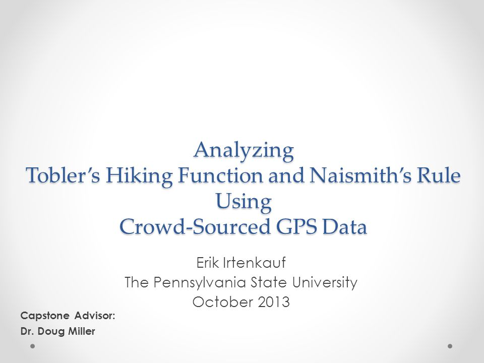 Methodology Download a sample of hiking GPS data tracks from the Internet Prepare the data for analysis o Separate into discrete sub-tracks o Adjust overall travel times based on stopped movement o Download elevation data for each track Model each GPS track in a GIS using Cost Distance analysis o Tobler: ArcGIS / Path Distance o Naismith-Langmuir: GRASS / r.walk Analyze results o Compare predicted vs.