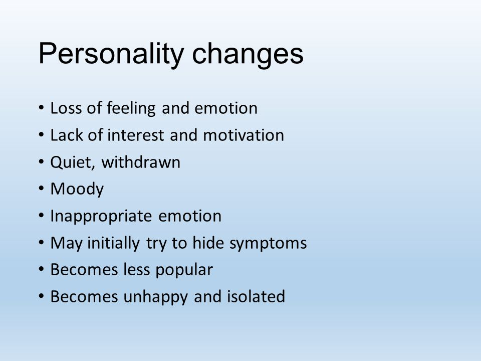 Personality changes Loss of feeling and emotion Lack of interest and motivation Quiet, withdrawn Moody Inappropriate emotion May initially try to hide