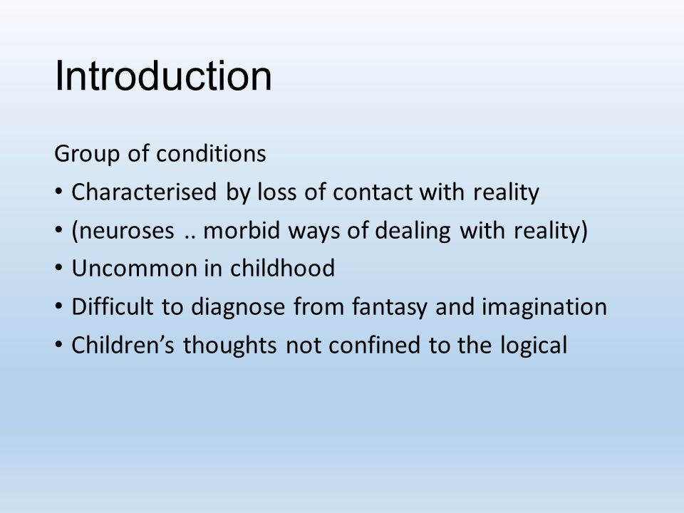 Introduction Group of conditions Characterised by loss of contact with reality (neuroses.. morbid ways of dealing with reality) Uncommon in childhood