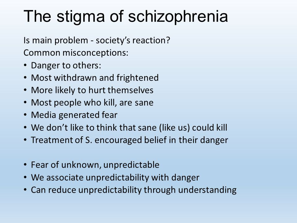 The stigma of schizophrenia Is main problem - society's reaction? Common misconceptions: Danger to others: Most withdrawn and frightened More likely t