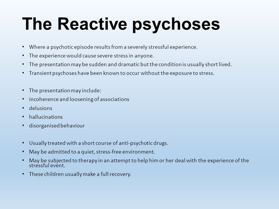 The Reactive psychoses Where a psychotic episode results from a severely stressful experience. The experience would cause severe stress in anyone. The