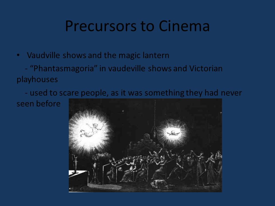 Precursors to Cinema Vaudville shows and the magic lantern - Phantasmagoria in vaudeville shows and Victorian playhouses - used to scare people, as it was something they had never seen before