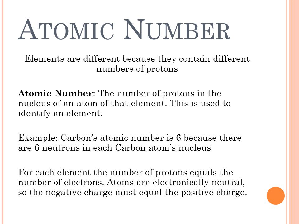 A TOMIC N UMBER Elements are different because they contain different numbers of protons Atomic Number : The number of protons in the nucleus of an at