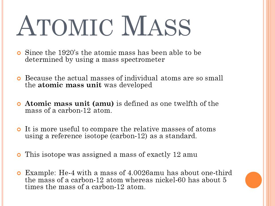 A TOMIC M ASS Since the 1920's the atomic mass has been able to be determined by using a mass spectrometer Because the actual masses of individual ato