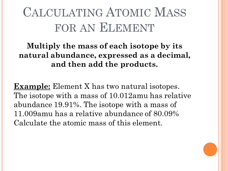 C ALCULATING A TOMIC M ASS FOR AN E LEMENT Multiply the mass of each isotope by its natural abundance, expressed as a decimal, and then add the produc