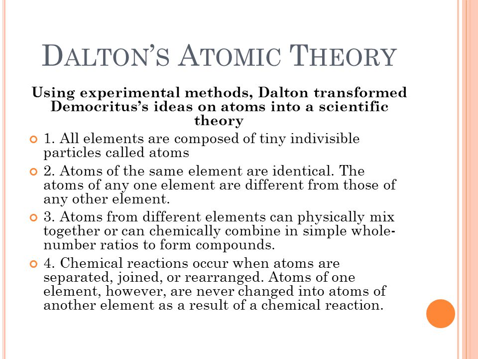 D ALTON ' S A TOMIC T HEORY Using experimental methods, Dalton transformed Democritus's ideas on atoms into a scientific theory 1. All elements are co