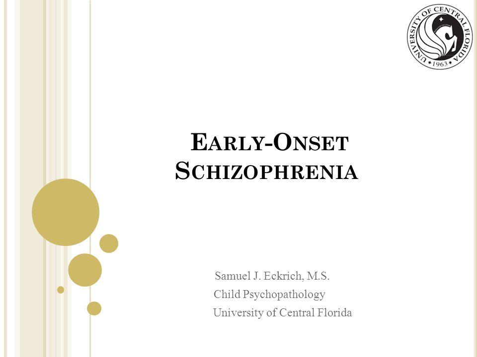 E ARLY -O NSET S CHIZOPHRENIA Samuel J. Eckrich, M.S. Child Psychopathology University of Central Florida